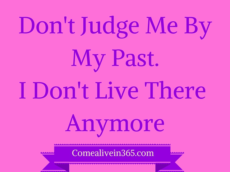 Don't Judge MeBy My Past.I Don't Live There Anymore