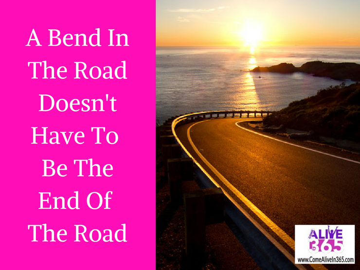 A Bend In The Road Doesn't Have To Be The End Of The Road